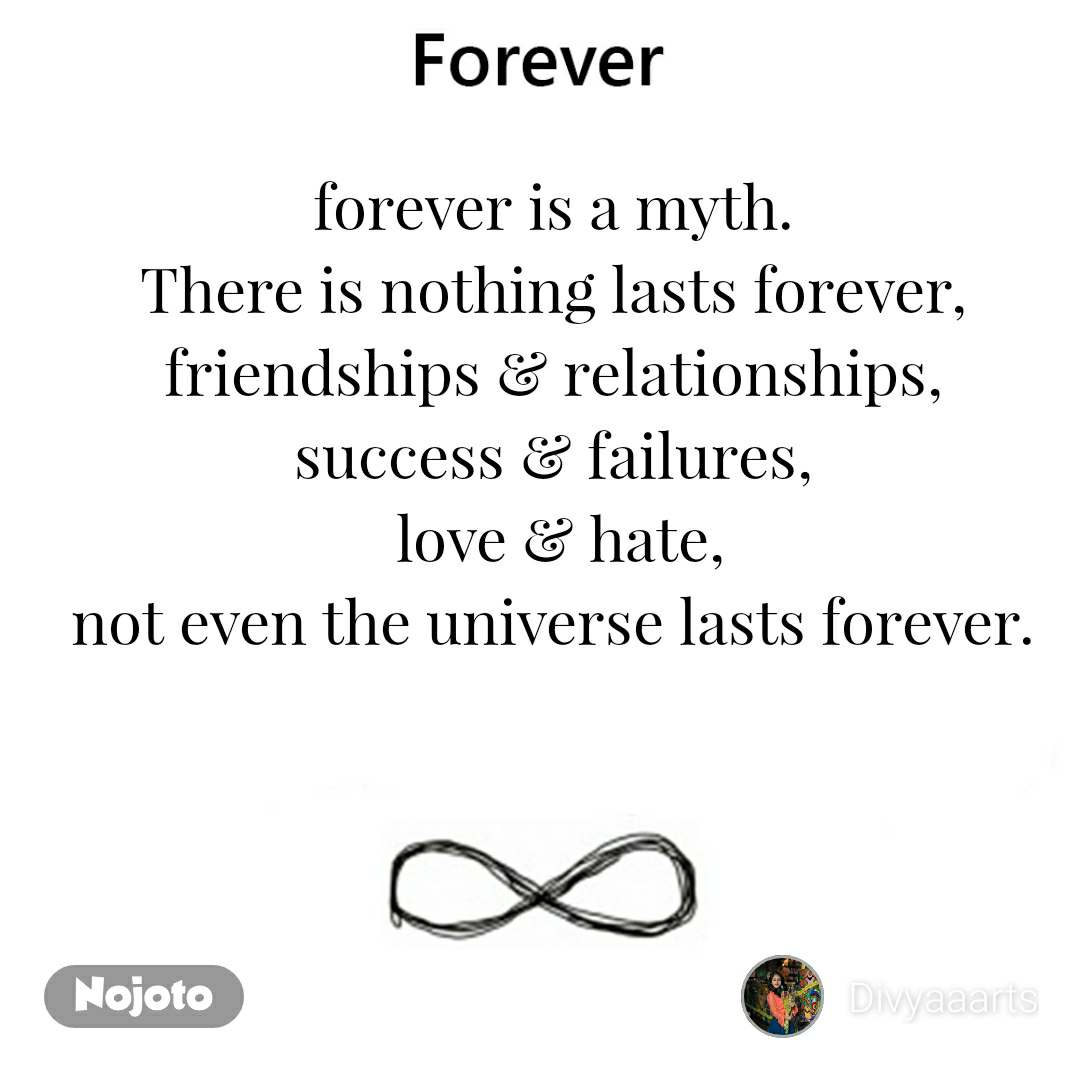 forever is a myth. There is nothing lasts forever, friendships & relationships, success & failures,  love & hate, not even the universe lasts forever.