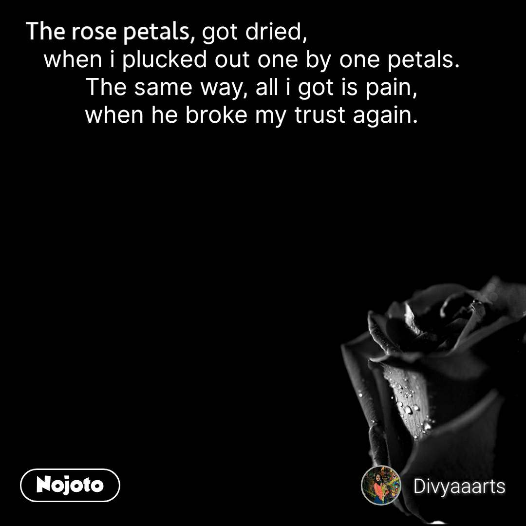 The rose petals   got dried, when i plucked out one by one petals. The same way, all i got is pain, when he broke my trust again.