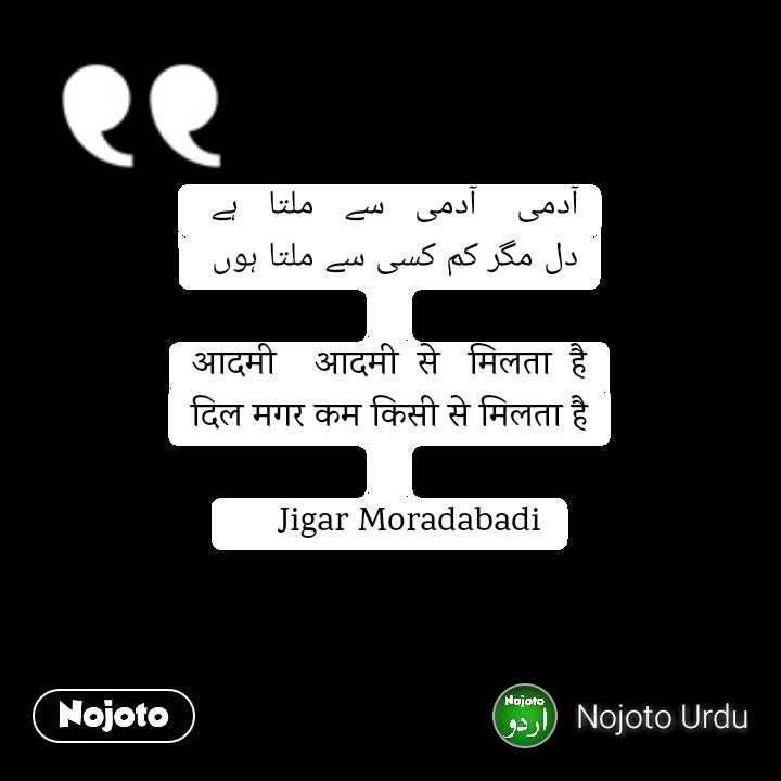 آدمی    آدمی   سے   ملتا   ہے  دل مگر کم کسی سے ملتا ہوں   आदमी    आदमी  से   मिलता  है दिल मगर कम किसी से मिलता है       Jigar Moradabadi