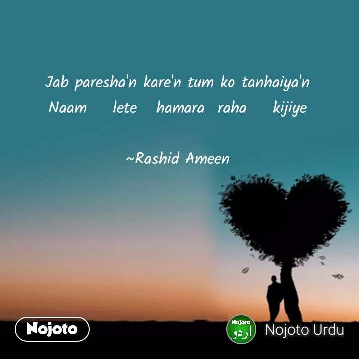 Jab paresha'n kare'n tum ko tanhaiya'n Naam    lete   hamara  raha    kijiye  ~Rashid Ameen