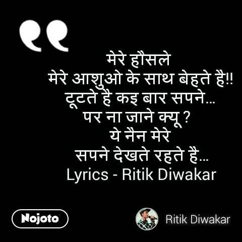मेरे हौसले  मेरे आशुओ के साथ बेहते है!! टूटते है कइ बार सपने… पर ना जाने क्यू ?   ये नैन मेरे  सपने देखते रहते है… Lyrics - Ritik Diwakar