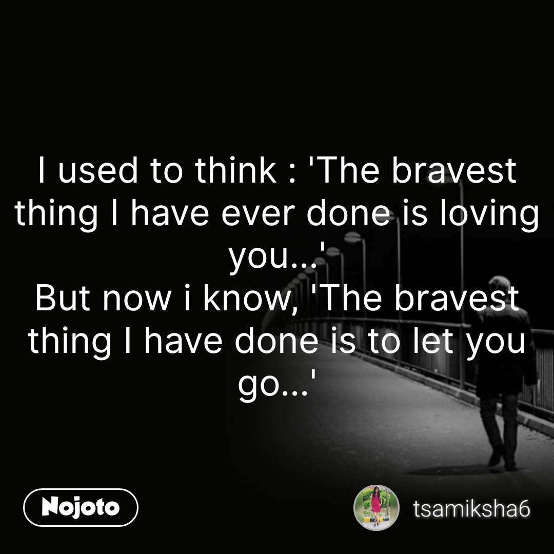 I Used To Think The Bravest Thing I Have Ever Done Is Loving You