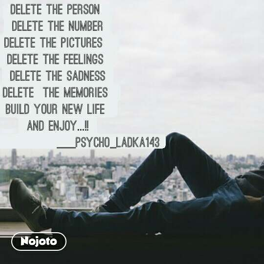 delete the person  delete the number delete the pictures   delete the feelings  delete the sadness delete  the memories  build your new life  and enjoy...!!                        ___psycho_ladka143