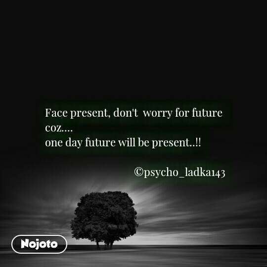 Face present, don't  worry for future  coz....  one day future will be present..!!                                      ©psycho_ladka143