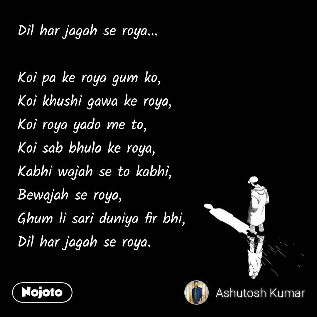 Dil har jagah se roya...  Koi pa ke roya gum ko, Koi khushi gawa ke roya, Koi roya yado me to, Koi sab bhula ke roya, Kabhi wajah se to kabhi, Bewajah se roya, Ghum li sari duniya fir bhi, Dil har jagah se roya.