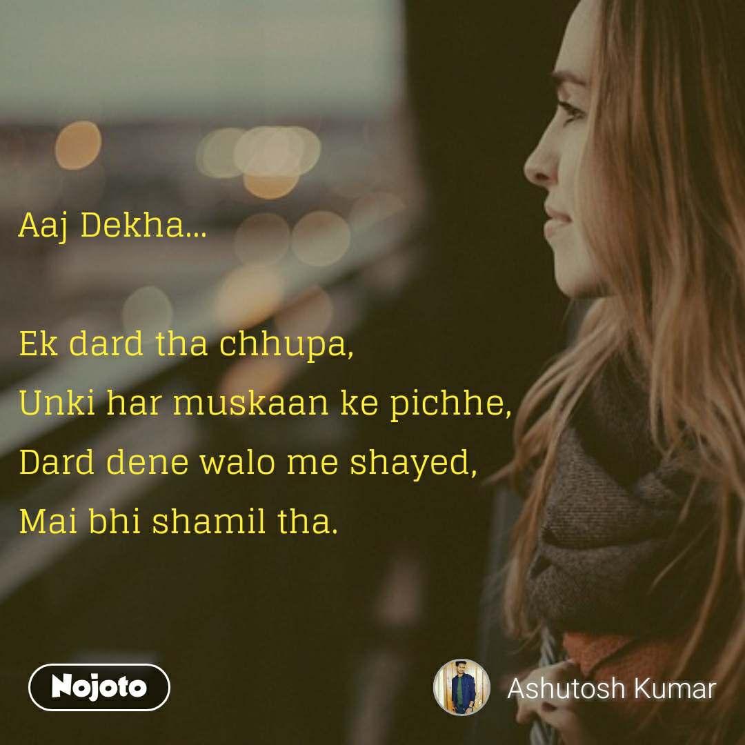 Aaj Dekha...  Ek dard tha chhupa, Unki har muskaan ke pichhe, Dard dene walo me shayed,  Mai bhi shamil tha.