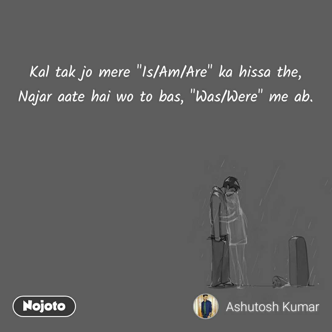 "Kal tak jo mere ""Is/Am/Are"" ka hissa the, Najar aate hai wo to bas, ""Was/Were"" me ab."