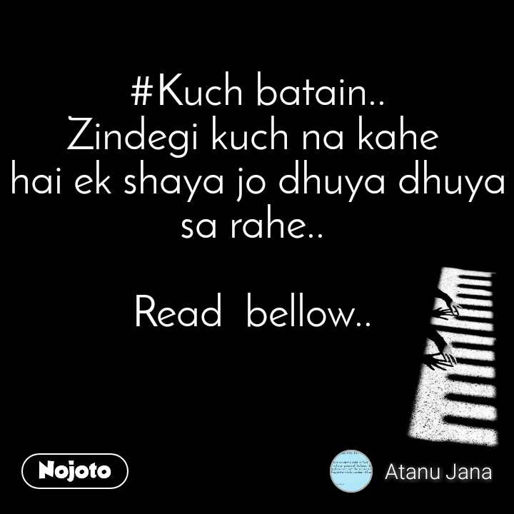 #Kuch batain.. Zindegi kuch na kahe  hai ek shaya jo dhuya dhuya sa rahe..   Read  bellow..