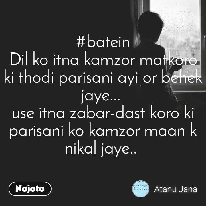 #batein  Dil ko itna kamzor matkoro  ki thodi parisani ayi or behek jaye...  use itna zabar-dast koro ki parisani ko kamzor maan k nikal jaye..