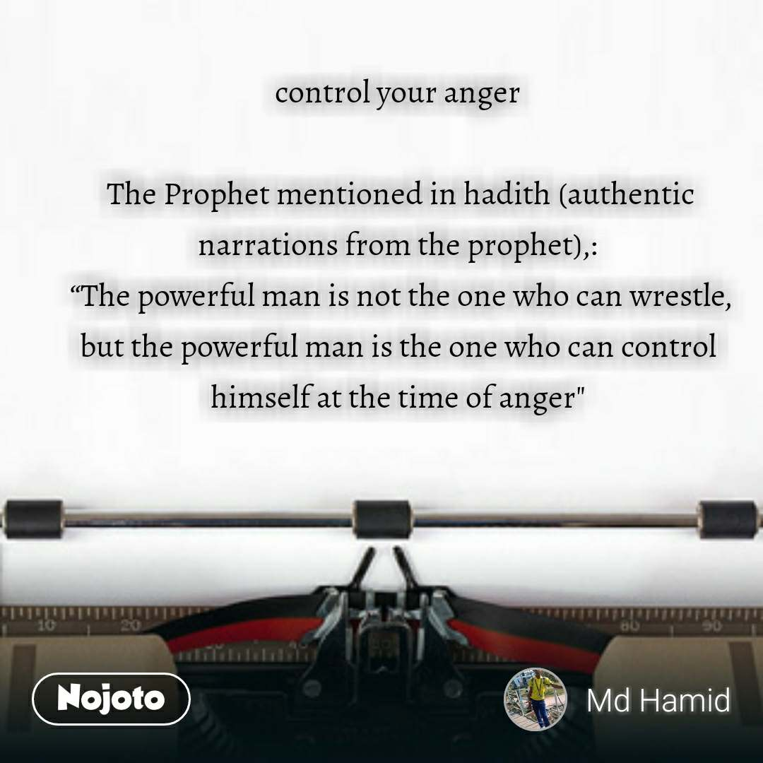 """control your anger   The Prophet mentioned in hadith (authentic narrations from the prophet),:  """"The powerful man is not the one who can wrestle, but the powerful man is the one who can control himself at the time of anger"""""""
