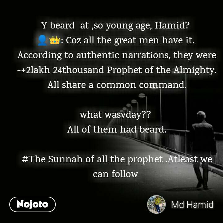 Y beard  at ,so young age, Hamid?  👤👑: Coz all the great men have it.  According to authentic narrations, they were -+2lakh 24thousand Prophet of the Almighty. All share a common command.  what wasvday??  All of them had beard.   #The Sunnah of all the prophet .Atleast we can follow