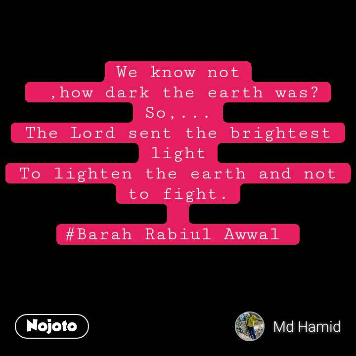 We know not  ,how dark the earth was? So,... The Lord sent the brightest light To lighten the earth and not to fight.  #Barah Rabiul Awwal