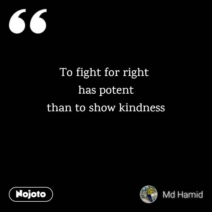 To fight for right  has potent than to show kindness