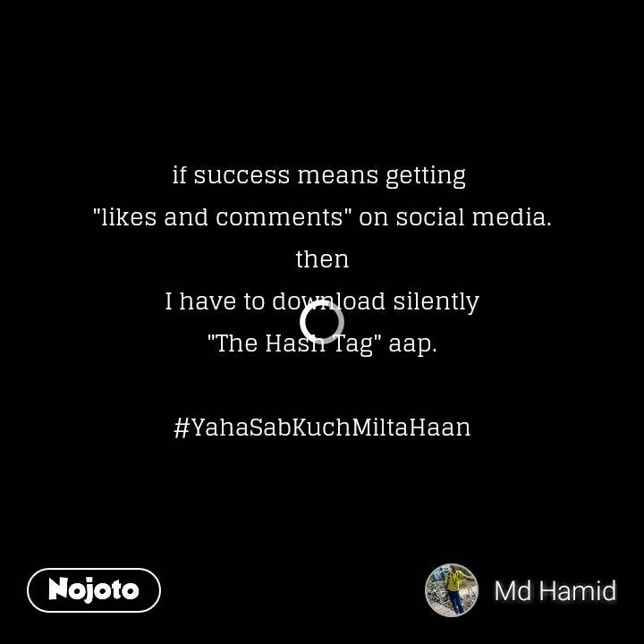 "if success means getting  ""likes and comments"" on social media. then I have to download silently ""The Hash Tag"" aap.  #YahaSabKuchMiltaHaan"