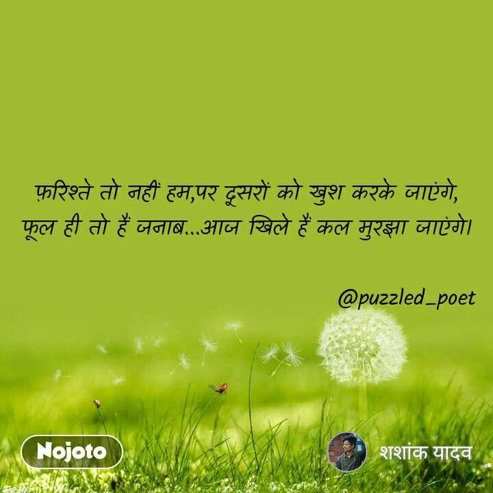 फ़रिश्ते तो नहीं हम,पर दूसरों को खुश करके जाएंगे, फूल ही तो हैं जनाब...आज खिले हैं कल मुरझा जाएंगे।                                      @puzzled_poet