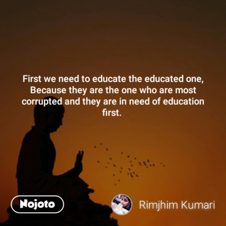 First we need to educate the educated one, Because they are the one who are most corrupted and they are in need of education first.