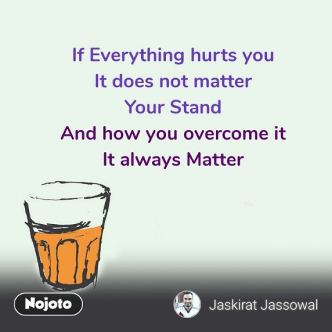 If Everything hurts you It does not matter Your Stand And how you overcome it It always Matter #NojotoQuote