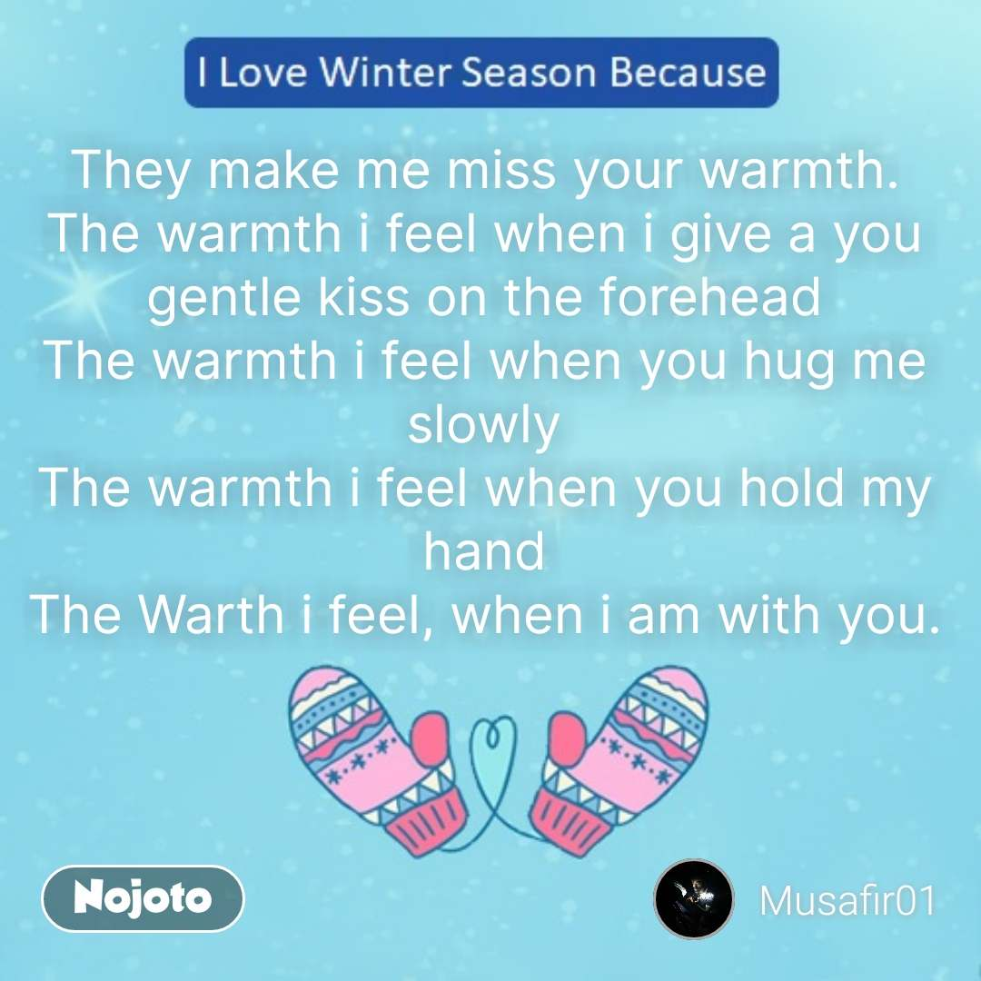 They make me miss your warmth. The warmth i feel when i give a you gentle kiss on the forehead The warmth i feel when you hug me slowly The warmth i feel when you hold my hand The Warth i feel, when i am with you. #NojotoQuote