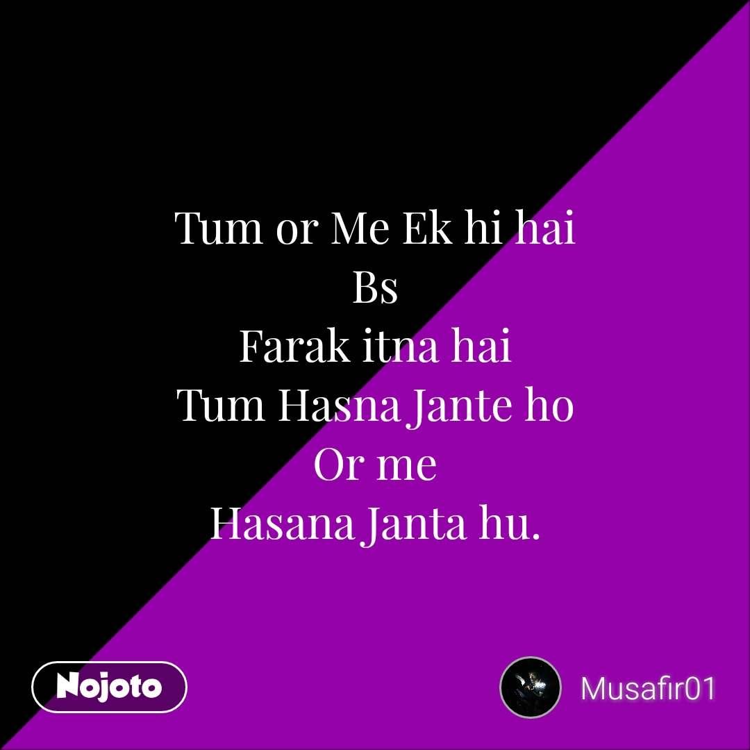 Tum or Me Ek hi hai Bs Farak itna hai Tum Hasna Jante ho Or me Hasana Janta hu. #NojotoQuote