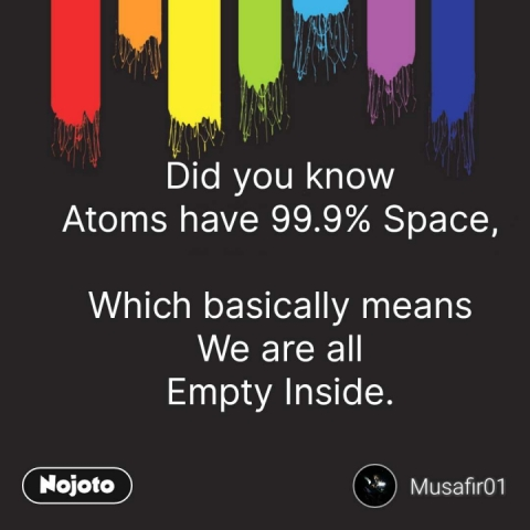 Did you know Atoms have 99.9% Space,  Which basically means We are all Empty Inside. #NojotoQuote