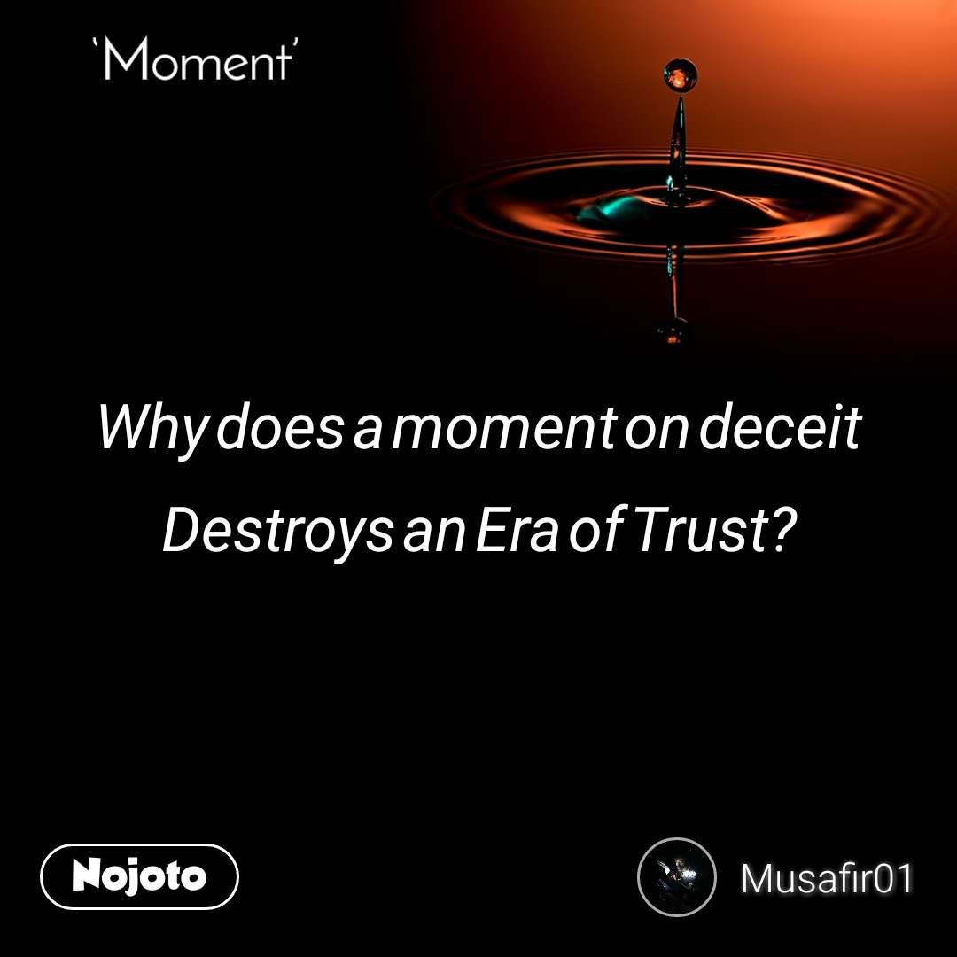 Moment Why does a moment on deceit Destroys an Era of Trust?