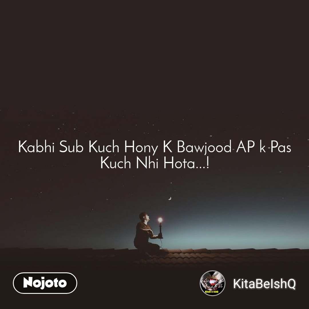 Kabhi Sub Kuch Hony K Bawjood AP k Pas Kuch Nhi Hota...!