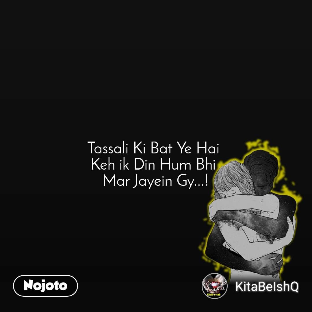 Tassali Ki Bat Ye Hai  Keh ik Din Hum Bhi  Mar Jayein Gy...!