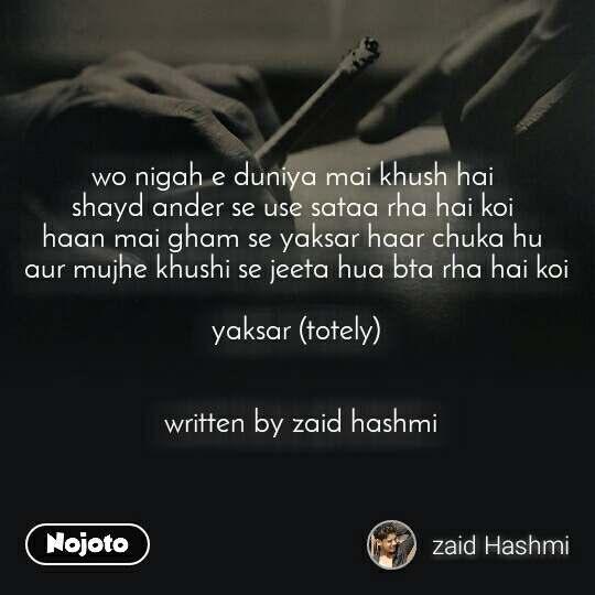 wo nigah e duniya mai khush hai  shayd ander se use sataa rha hai koi  haan mai gham se yaksar haar chuka hu  aur mujhe khushi se jeeta hua bta rha hai koi  yaksar (totely)    written by zaid hashmi