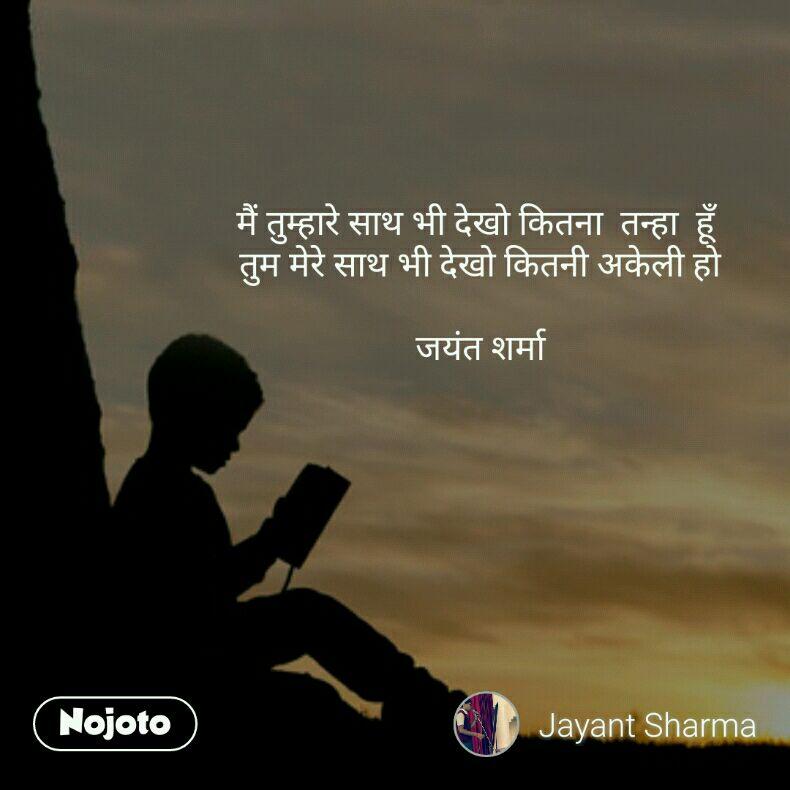 मैं तुम्हारे साथ भी देखो कितना  तन्हा  हूँ  तुम मेरे साथ भी देखो कितनी अकेली हो  जयंत शर्मा