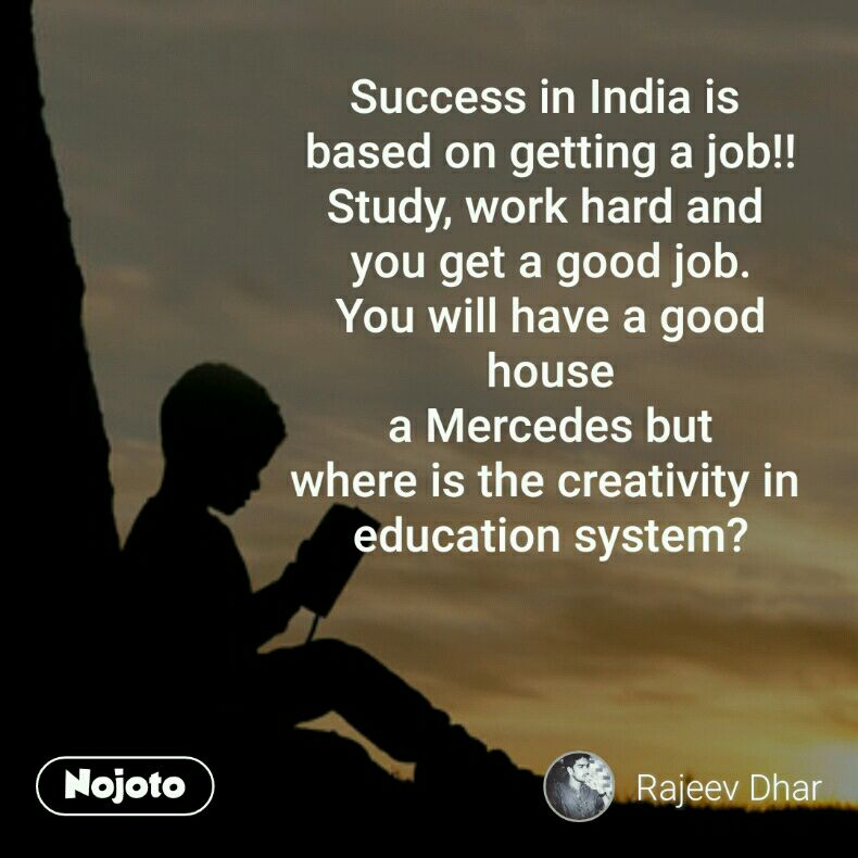 Success in India is  based on getting a job!! Study, work hard and  you get a good job. You will have a good house a Mercedes but where is the creativity in  education system?
