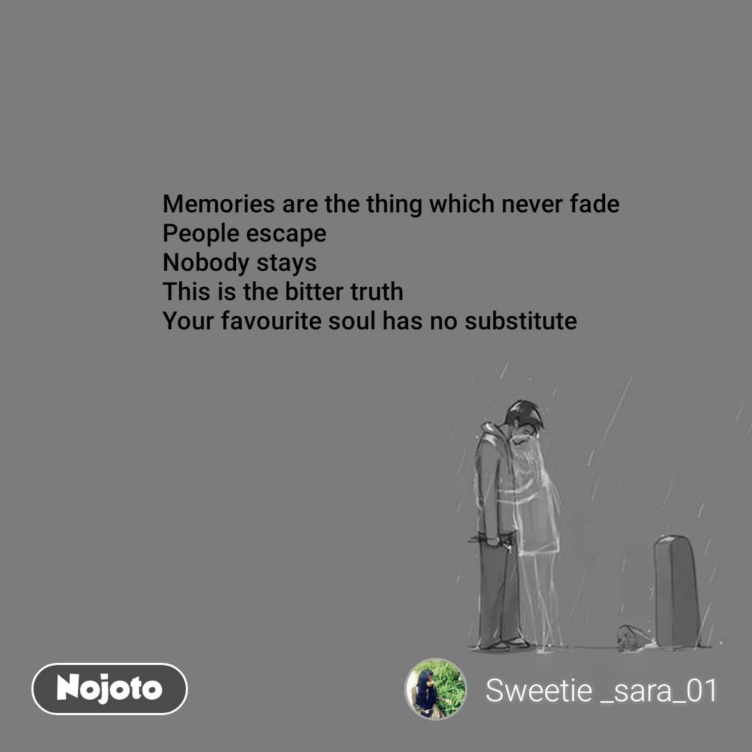 Memories are the thing which never fade People escape Nobody stays This is the bitter truth Your favourite soul has no substitute