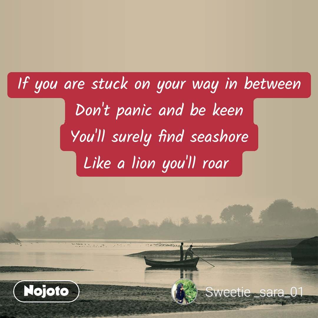 If you are stuck on your way in between Don't panic and be keen You'll surely find seashore Like a lion you'll roar