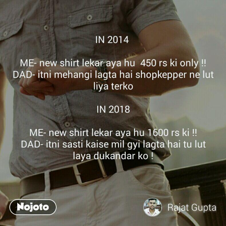 IN 2014   ME- new shirt lekar aya hu  450 rs ki only !! DAD- itni mehangi lagta hai shopkepper ne lut liya terko  IN 2018  ME- new shirt lekar aya hu 1600 rs ki !! DAD- itni sasti kaise mil gyi lagta hai tu lut laya dukandar ko !