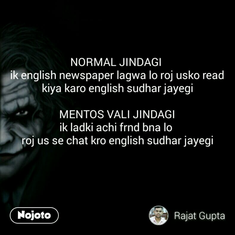 NORMAL JINDAGI  ik english newspaper lagwa lo roj usko read kiya karo english sudhar jayegi  MENTOS VALI JINDAGI ik ladki achi frnd bna lo  roj us se chat kro english sudhar jayegi
