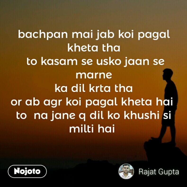 bachpan mai jab koi pagal kheta tha  to kasam se usko jaan se marne  ka dil krta tha  or ab agr koi pagal kheta hai  to  na jane q dil ko khushi si milti hai