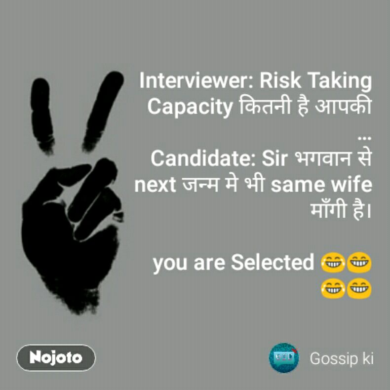 Interviewer: Risk Taking Capacity कितनी है आपकी … Candidate: Sir भगवान से next जन्म मे भी same wife माँगी है।  you are Selected😂😁😂😁