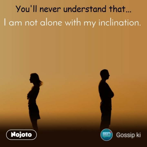 You'll never understand that I am not alone with my inclination.