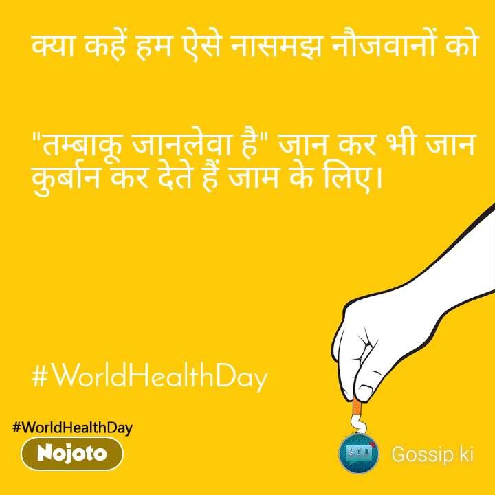 """worldHealthDay क्या कहें हम ऐसे नासमझ नौजवानों को   """"तम्बाकू जानलेवा है"""" जान कर भी जान कुर्बान कर देते हैं जाम के लिए।       #WorldHealthDay"""