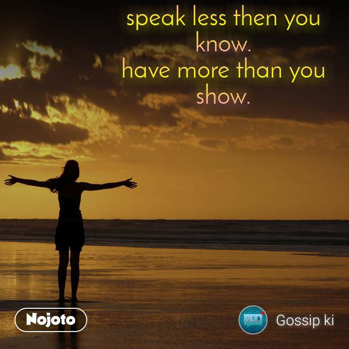 speak less then you know. have more than you show.