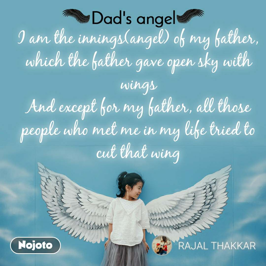 Dads Angel I am the innings(angel) of my father, which the father gave open sky with wings And except for my father, all those people who met me in my life tried to cut that wing