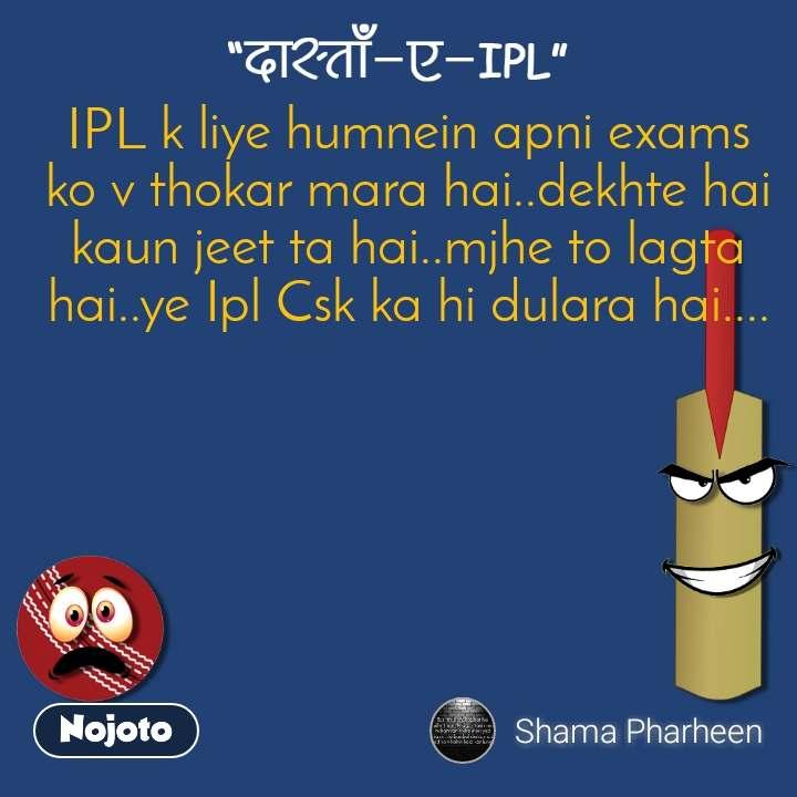 दास्ताँ-ए-IPL IPL k liye humnein apni exams ko v thokar mara hai..dekhte hai kaun jeet ta hai..mjhe to lagta hai..ye Ipl Csk ka hi dulara hai....