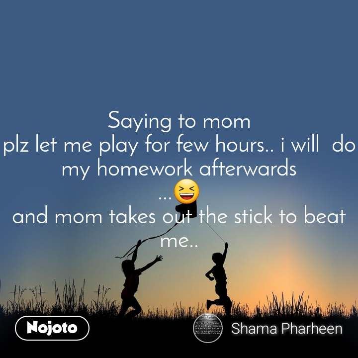 Saying to mom plz let me play for few hours.. i will  do my homework afterwards ...😆 and mom takes out the stick to beat me..