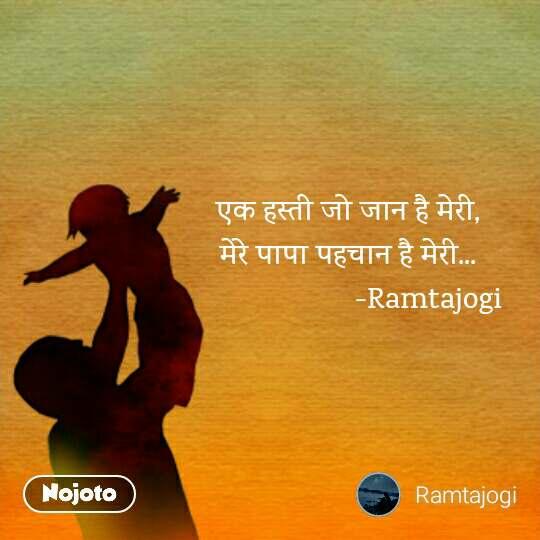 एक हस्ती जो जान है मेरी, मेरे पापा पहचान है मेरी...                      -Ramtajogi