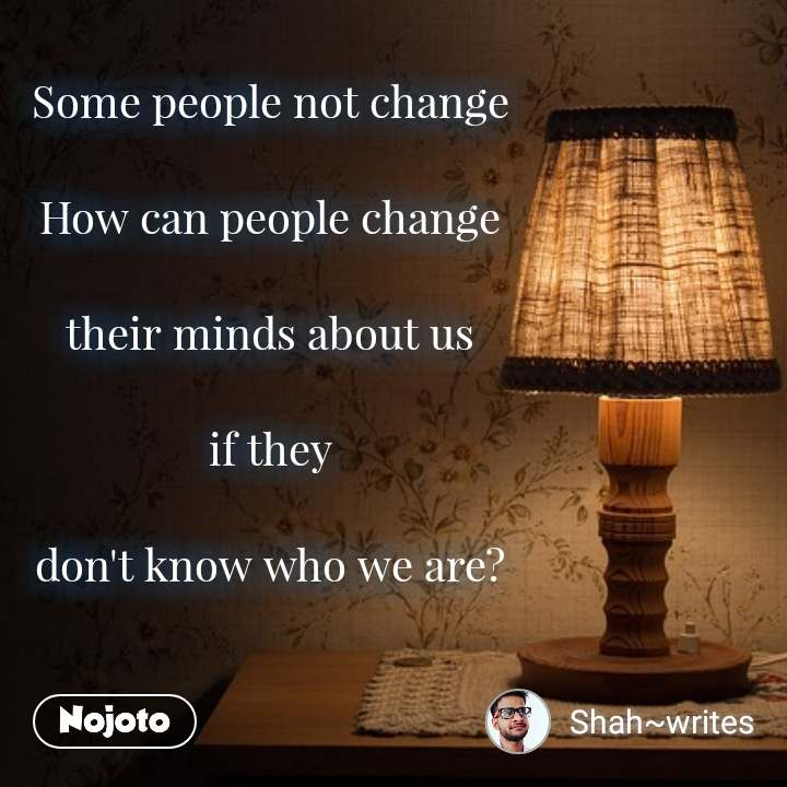 Some people not change  How can people change  their minds about us  if they  don't know who we are?