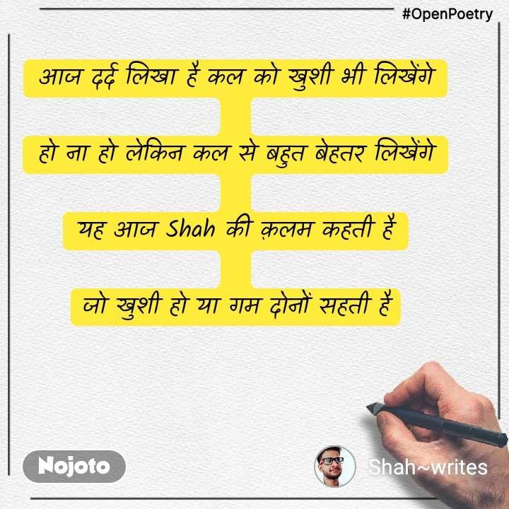 #OpenPoetry आज दर्द लिखा है कल को खुशी भी लिखेंगे  हो ना हो लेकिन कल से बहुत बेहतर लिखेंगे  यह आज Shah की क़लम कहती है  जो खुशी हो या गम दोनों सहती है