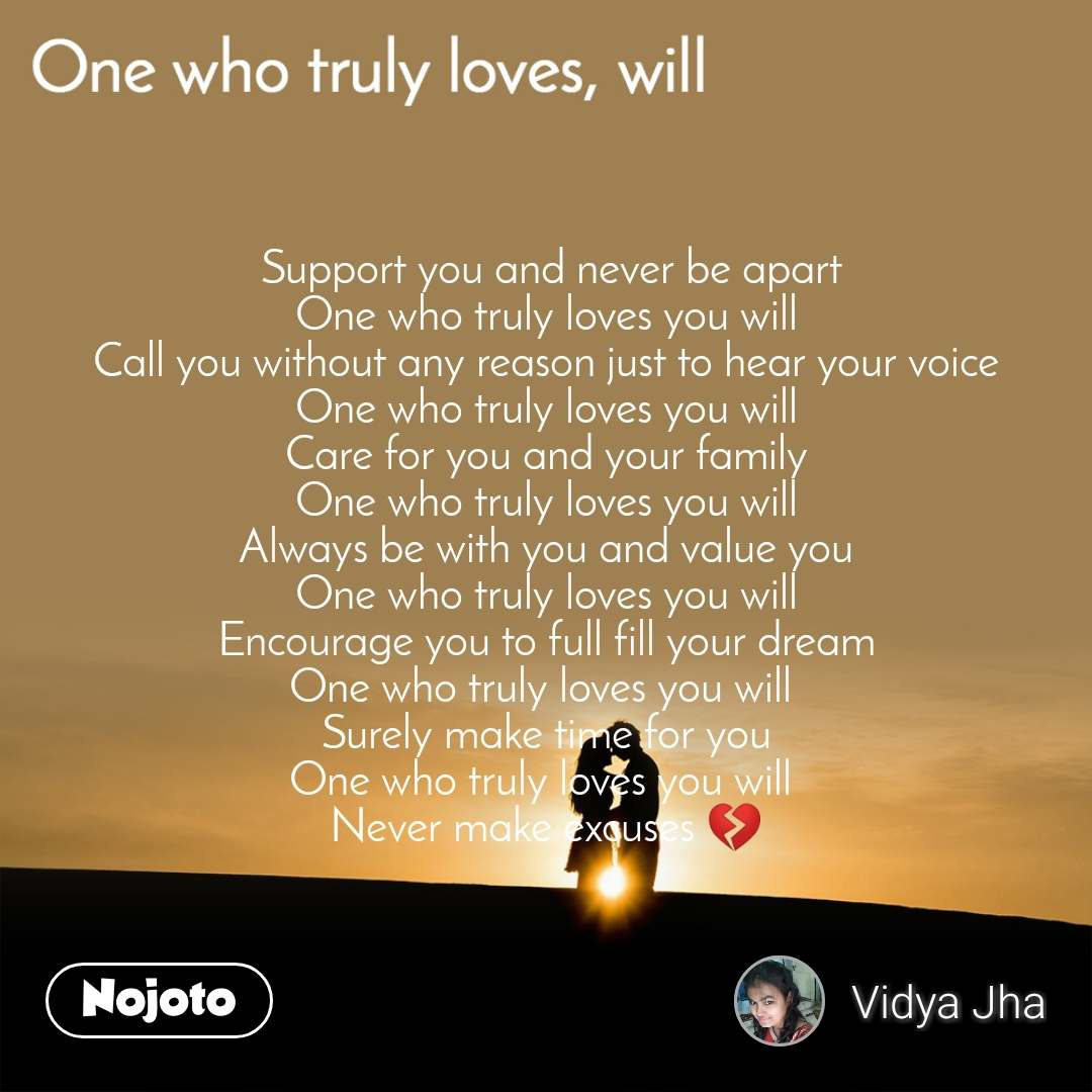 One who truly loves. will  Support you and never be apart One who truly loves you will Call you without any reason just to hear your voice One who truly loves you will Care for you and your family One who truly loves you will Always be with you and value you One who truly loves you will Encourage you to full fill your dream One who truly loves you will  Surely make time for you One who truly loves you will  Never make excuses 💔