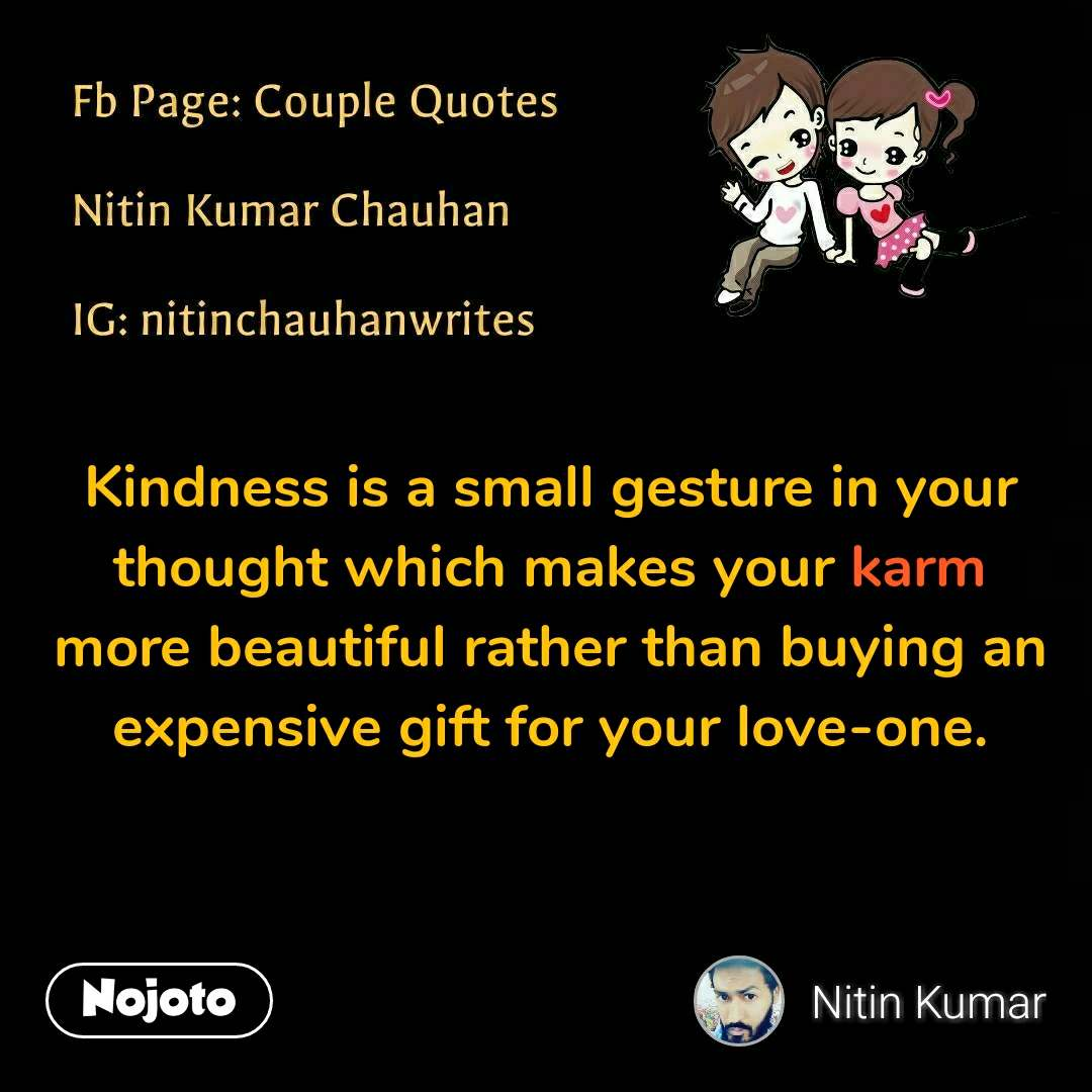 Kindness is a small gesture in your thought which makes your karm more beautiful rather than buying an expensive gift for your love-one.