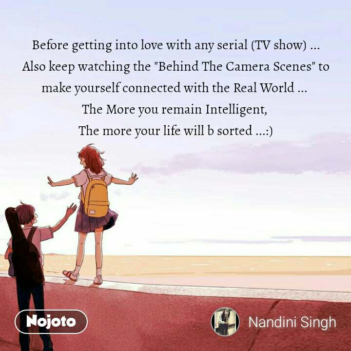"""Before getting into love with any serial (TV show) ... Also keep watching the """"Behind The Camera Scenes"""" to make yourself connected with the Real World ...  The More you remain Intelligent,  The more your life will b sorted ...:)"""