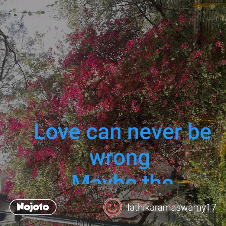 Love can never be wrong  Maybe the situation is  The circumstances are  But  love can never be wrong  Maybe  the time is  The place is  Feelings can never be wrong  Truth inside us is never wrong  Faith of love can never be wrong
