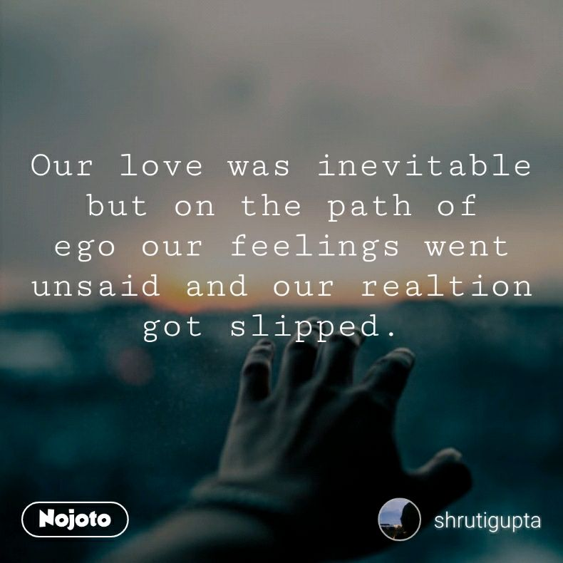 Our love was inevitable but on the path of ego our feelings went unsaid and our realtion got slipped.